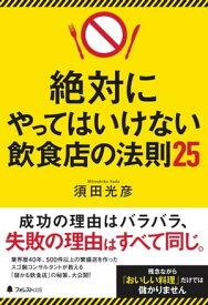 絶対にやってはいけない飲食店の法則25【電子書籍】[ 須田光彦 ]