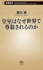 皇室はなぜ世界で尊敬されるのか(新潮新書)【電子書籍】[ 西川恵 ]