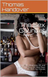 The Sex Gauntlet: Hand Jobs, Blow Jobs, 69, and More As The Sexy Girl Next Door Shares Me With Her Friends【電子書籍】[ Thomas Handover ]