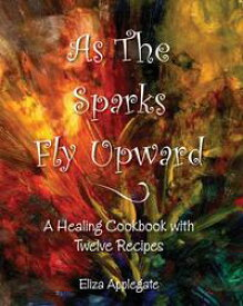 As the Sparks Fly UpwardA Healing Cookbook with Twelve Recipes【電子書籍】[ Eliza Applegate ]