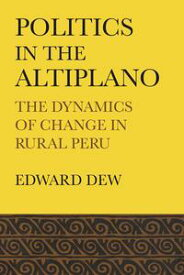 Politics in the Altiplano The Dynamics of Change in Rural Peru【電子書籍】[ Edward Dew ]
