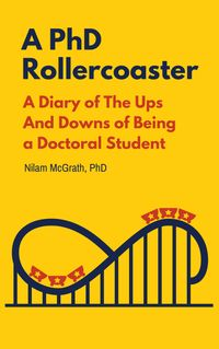 A PhD RollercoasterA diary of the ups and downs of being a doctoral student【電子書籍】[ Nilam A. McGrath ]