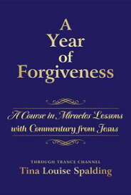 A Year of ForgivenessA Course in Miracles Lessons with Commentary from Jesus【電子書籍】[ Tina Louise Spalding ]