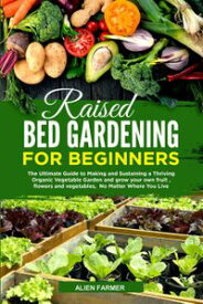 Raised Bed Gardening for Beginners: The Ultimate Guide to Making and Sustaining a Thriving Organic Vegetable Garden and Grow your Own Fruit , Flowers and Vegetables, No Matter Where You Live【電子書籍】[ Ailen Farmer ]