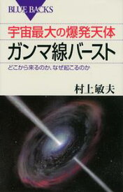宇宙最大の爆発天体ガンマ線バースト どこから来るのか、なぜ起こるのか【電子書籍】[ 村上敏夫 ]