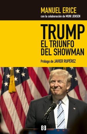 Trump, el triunfo del showmanGolpe a los medios y jaque al sistema【電子書籍】[ Manuel Erice ]