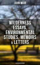 JOHN MUIR: Wilderness Essays, Environmental Studies, Memoirs & Letters (With Original Illustrations)