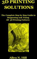 3D PRINTING SOLUTIONS: The Complete Step by Step Guide to Diagnosing and Fixing All 3D Printing Failures
