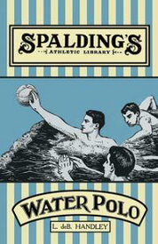 Spalding's Athletic Library - How to Play Water Polo【電子書籍】[ L. de B. Handley ]