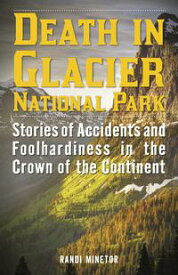 Death in Glacier National ParkStories of Accidents and Foolhardiness in the Crown of the Continent【電子書籍】[ Randi Minetor ]