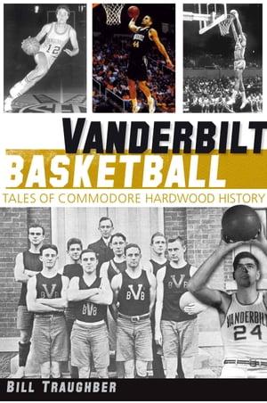 Vanderbilt BasketballTales of Commodore Hardwood History【電子書籍】[ Bill Traughber ]