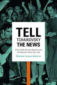 Tell Tchaikovsky the NewsRock 'n' Roll, the Labor Question, and the Musicians' Union, 1942?1968【電子書籍】[ Michael James Roberts ]