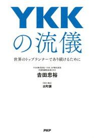 YKKの流儀世界のトップランナーであり続けるために【電子書籍】[ 吉田忠裕 ]
