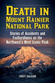 Death in Mount Rainier National ParkStories of Accidents and Foolhardiness on the Northwest's Most Iconic Peak【電子書籍】[ Tracy Salcedo ]
