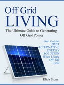Off Grid Living: The Ultimate Guide to Generating Off Grid Power. Find Out the Best Alternative Energy Solut…