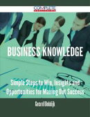 Business Knowledge - Simple Steps to Win, Insights and Opportunities for Maxing Out Success