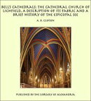 Bell's Cathedrals: The Cathedral Church of Lichfield, A Description of Its Fabric and A Brief History of the…