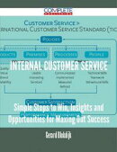 Internal Customer Service - Simple Steps to Win, Insights and Opportunities for Maxing Out Success