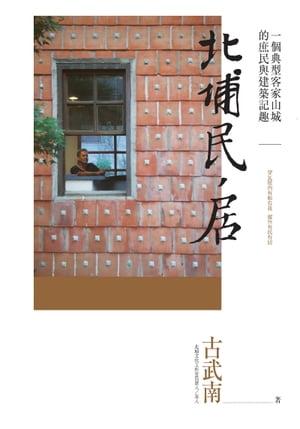 北埔民居:一個典型客家山城的庶民與建築記趣【電子書籍】[ 古武南 ]