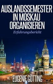 AUSLANDSSEMESTER IN MOSKAU ORGANISIERENErfahrungsbericht【電子書籍】[ Eugenie G?tting ]