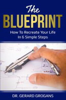 The Blueprint: How To Recreate Your Life In 6 Simple Steps