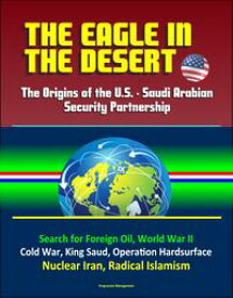 The Eagle in the Desert: The Origins of the U.S. - Saudi Arabian Security Partnership - Search for Foreign Oil, World War II, Cold War, King Saud, Operation Hardsurface, Nuclear Iran, Radical Islamism【電子書籍】[ Progressive Management ]