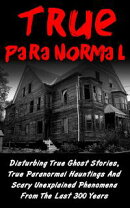 True Paranormal: Disturbing True Ghost Stories, True Paranormal Hauntings And Scary Unexplained Phenomena Fr…