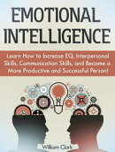 Emotional Intelligence: Learn How to Increase EQ, Interpersonal Skills, Communication Skills, and Become a M…