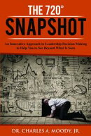 The 720 Snapshot: An Innovative Approach to Leadership Decision Making to Help You to See Beyond What Is Seen