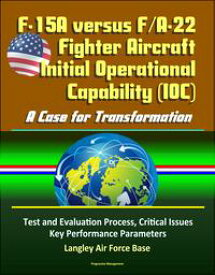 F-15A versus F/A-22 Fighter Aircraft Initial Operational Capability (IOC): A Case for Transformation - Test and Evaluation Process, Critical Issues, Key Performance Parameters, Langley Air Force Base【電子書籍】[ Progressive Management ]