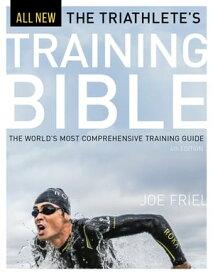 The Triathlete's Training BibleThe World's Most Comprehensive Training Guide, 4th Ed.【電子書籍】[ Joe Friel ]