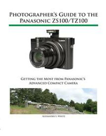 Photographer's Guide to the Panasonic ZS100/TZ100Getting the Most from Panasonic's Advanced Compact Camera【電子書籍】[ Alexander White ]