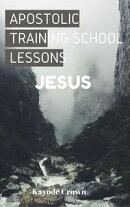 Apostolic Training School Lessons: Jesus