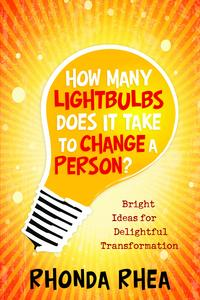 How Many Lightbulbs Does It Take to Change a Person?: Bright Ideas for Delightful Transformation【電子書籍】[ Rhonda Rhea ]