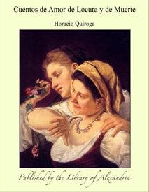Cuentos de Amor de Locura y de Muerte【電子書籍】[ Horacio Quiroga ]