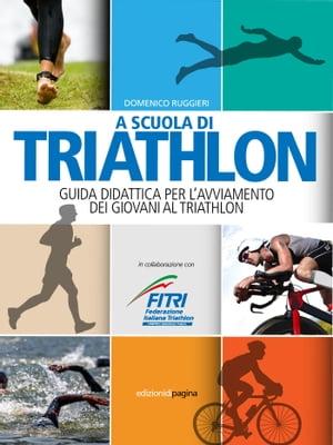 A scuola di triathlon. Guida didattica per l'avviamento dei giovani al triathlon【電子書籍】[ Ruggieri Domenico ]