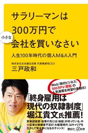 サラリーマンは300万円で小さな会社を買いなさい 人生100年時代の個人M&A入門【電子書籍】[ 三戸政和 ]