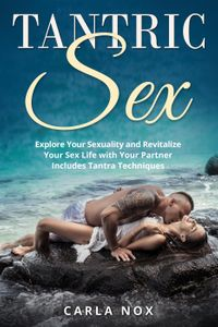 Tantric Sex: Explore Your Sexuality and Revitalize Your Sex Life with Your Partner - Includes Tantra Techniq…