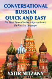 Conversational Russian Quick and EasyThe Most Innovative Technique to Learn the Russian Language. For Beginners, Intermediate, and Advanced Speakers.【電子書籍】[ Yatir Nitzany ]