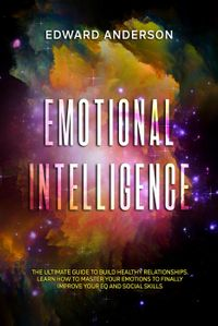 Emotional Intelligence: The Ultimate Guide to Build Healthy Relationships. Learn How to Master your Emotions…