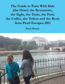 The Guide to Paris With Kids (the Hotel, the Restaurant, the Sight, the Train, the Pool, the Coffee, the Toi…