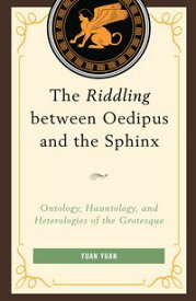 The Riddling between Oedipus and the SphinxOntology, Hauntology, and Heterologies of the Grotesque【電子書籍】[ Yuan Yuan ]
