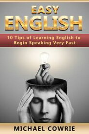 Easy English. 10 Tips of Learning English to Begin Speaking Very Fast【電子書籍】[ Michael Cowrie ]