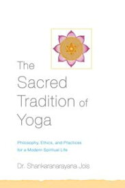 The Sacred Tradition of YogaPhilosophy, Ethics, and Practices for a Modern Spiritual Life【電子書籍】[ Dr. Shankaranarayana Jois ]