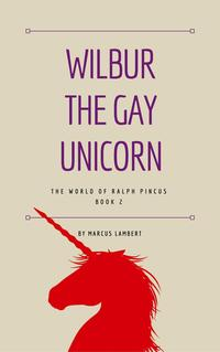 Wilbur the Gay UnicornThe World of Ralph Pincus, #2【電子書籍】[ Marcus Lambert ]