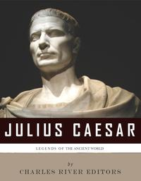Legends of the Ancient World: The Life and Legacy of Julius Caesar【電子書籍】[ Charles River Editors ]