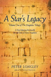 A Star's LegacyVolume One of the Magdala Trilogy: a Six-Part Epic Depicting a Plausible Life of Mary Magdalene and Her Times【電子書籍】[ Peter Longley ]