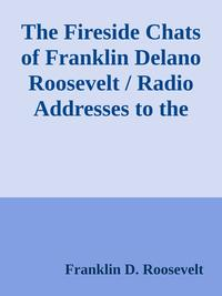 The Fireside Chats of Franklin Delano Roosevelt / Radio Addresses to the American People Broadcast Between 1933 and 1944【電子書籍】[ Franklin D. Roosevelt ]