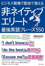 ビジネス現場で即効で使える 非ネイティブエリート最強英語フレーズ550【電子書籍】[ 岡田兵吾 ]
