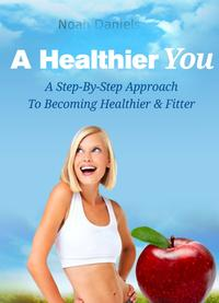 A Healthier YouA Step-By-Step Approach To Become Healthier & Fitter【電子書籍】[ Noah Daniels ]